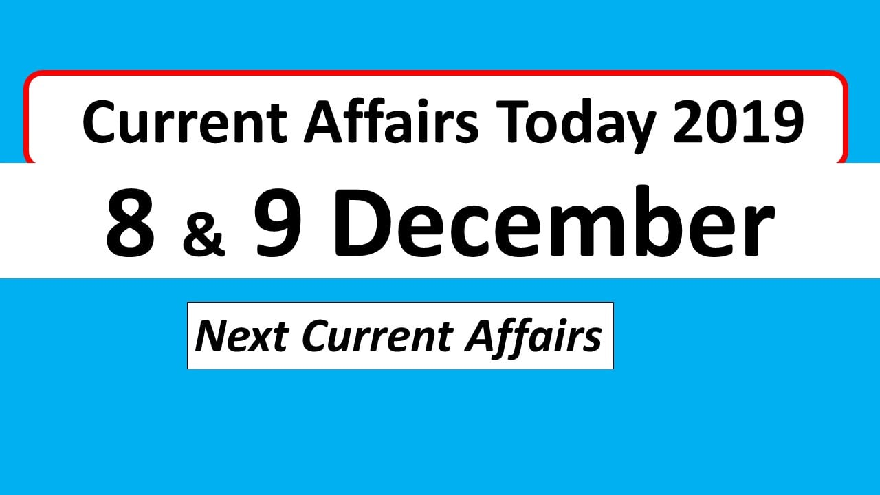 Current affairs Today 8th and 9th December 2019